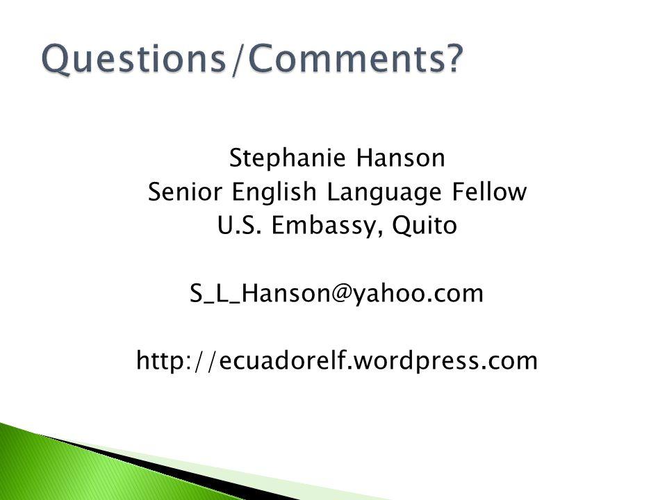 Stephanie Hanson Senior English Language Fellow U.S. Embassy, Quito S_L_Hanson@yahoo.com http://ecuadorelf.wordpress.com