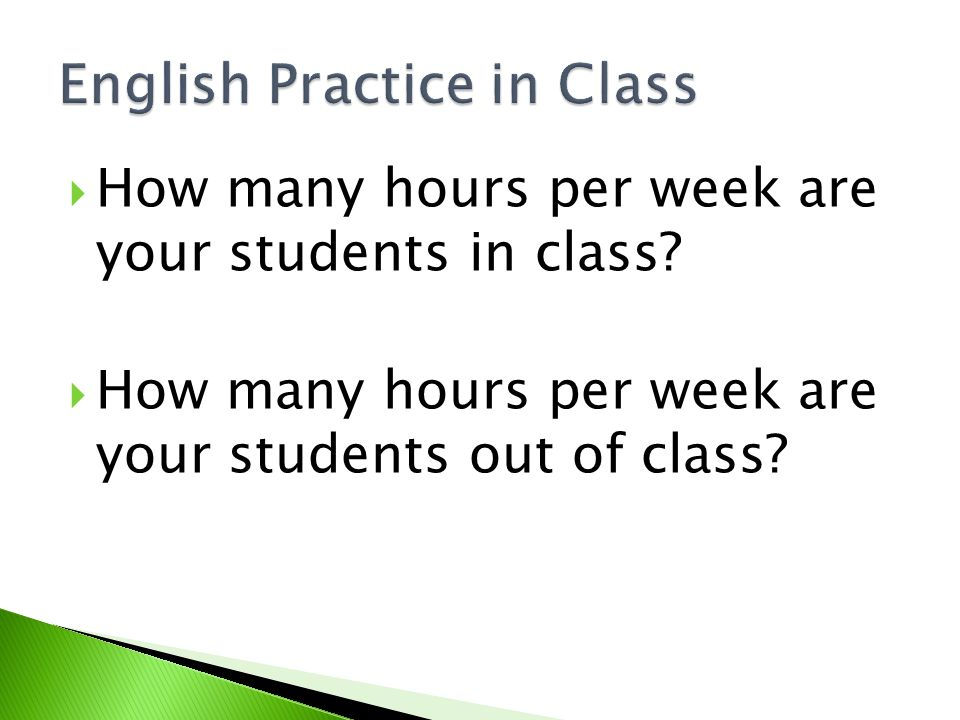  How many hours per week are your students in class?  How many hours per week are your students out of class?