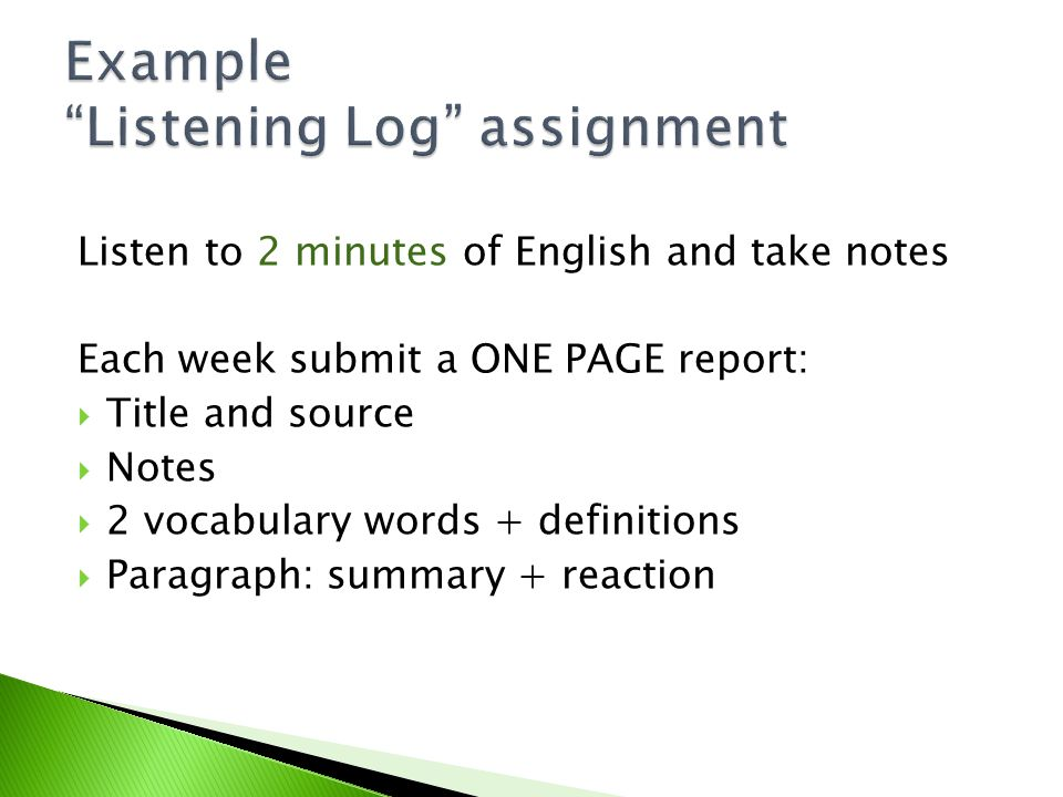 Listen to 2 minutes of English and take notes Each week submit a ONE PAGE report:  Title and source  Notes  2 vocabulary words + definitions  Paragraph: summary + reaction