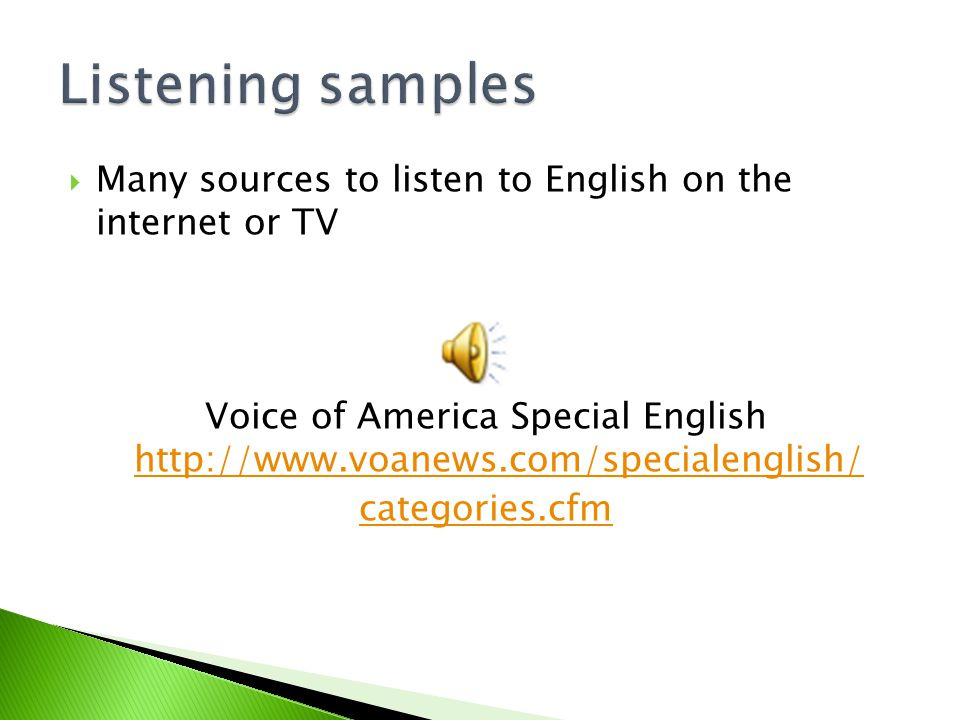  Many sources to listen to English on the internet or TV Voice of America Special English http://www.voanews.com/specialenglish/ http://www.voanews.c