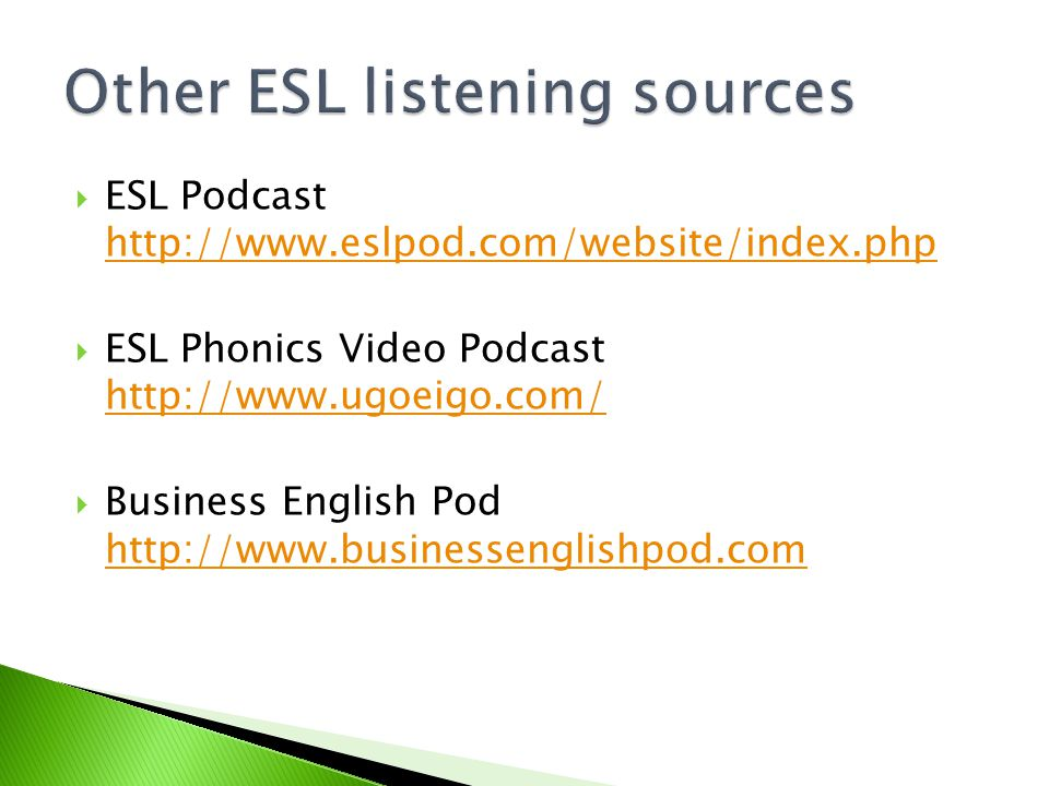  Online Writing Lab Podcasts http://owl.english.purdue.edu/owl/resource/ 733/01/ http://owl.english.purdue.edu/owl/resource/ 733/01/  The Bob and Rob Show http://www.thebobandrobshow.com/website /index.php http://www.thebobandrobshow.com/website /index.php  MORE at http://a4esl.org/podcastshttp://a4esl.org/podcasts