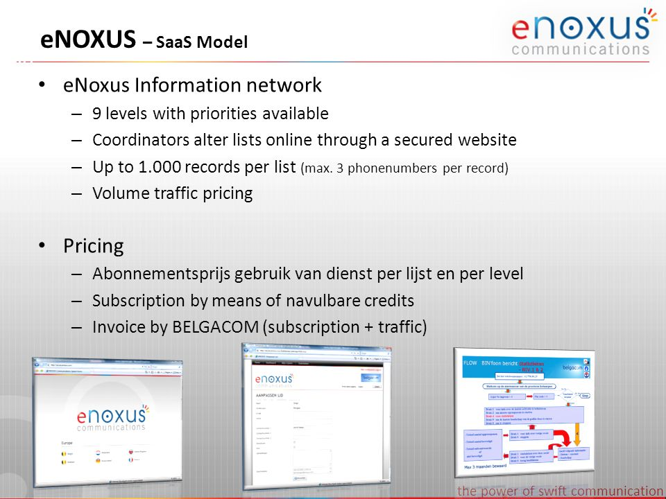 the power of swift communication eNOXUS – pricing subscription Credits PriceRebate Price per list (level 9) 1 € 40,000% € 32,00 XS10 € 379,005% € 30,32 S25 € 899,0010% € 28,77 M50 € 1.699,0015% € 27,18 L100 € 3.199,0020% € 25,59 XL1000 € 29.990,0025% € 23,99 19 Levels987654321 Credits0,801,001,201,401,701,902,402,903,50 * Installation fee 1.298€ - all prices VAT excluded Example A BIN list normally contains less than 1000 members and autimatically gets priority 9 Each list up to 1000 members with priority 9 costs 0,8 credits per month The yearly cost of 1 BIN list is therefore 12 x 0,8 credits = 10 credits per year 1.