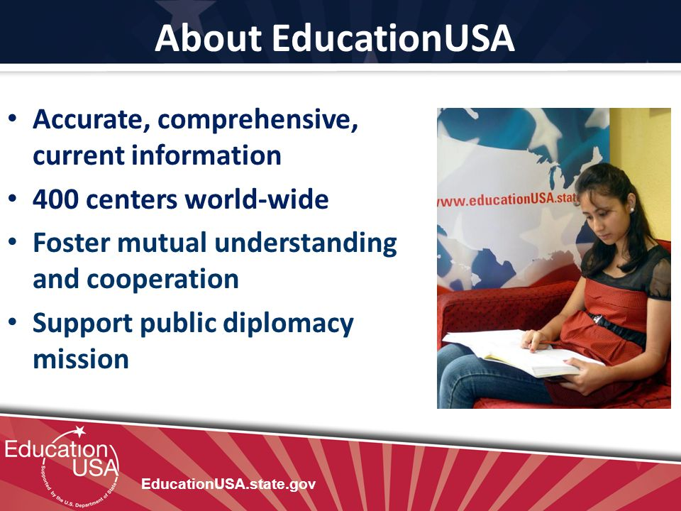 About EducationUSA Accurate, comprehensive, current information 400 centers world-wide Foster mutual understanding and cooperation Support public dipl