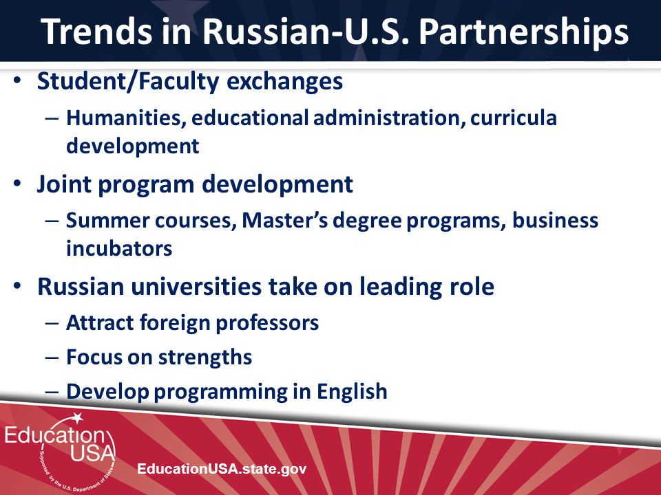 Trends in Russian-U.S. Partnerships EducationUSA.state.gov Student/Faculty exchanges – Humanities, educational administration, curricula development J