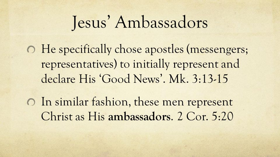 Jesus' Ambassadors He specifically chose apostles (messengers; representatives) to initially represent and declare His 'Good News'.