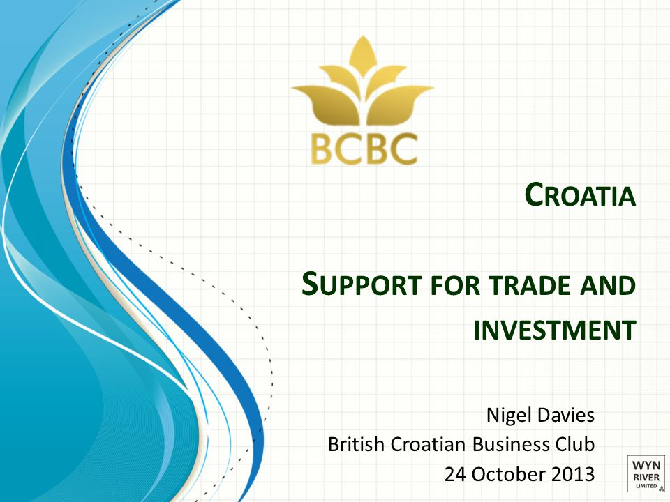 C ROATIA S UPPORT FOR TRADE AND INVESTMENT Nigel Davies British Croatian Business Club 24 October 2013