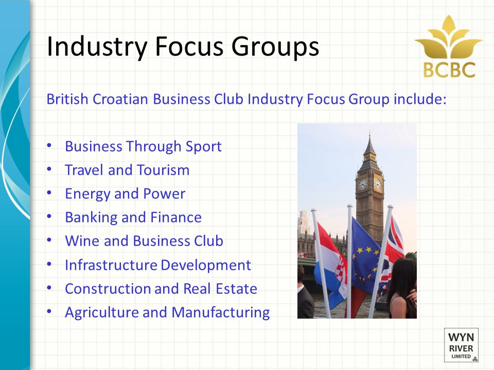 Industry Focus Groups British Croatian Business Club Industry Focus Group include: Business Through Sport Travel and Tourism Energy and Power Banking and Finance Wine and Business Club Infrastructure Development Construction and Real Estate Agriculture and Manufacturing