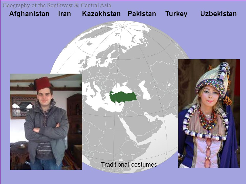 Afghanistan Iran Kazakhstan Pakistan Turkey Uzbekistan Geography of the Southwest & Central Asia Traditional costumes