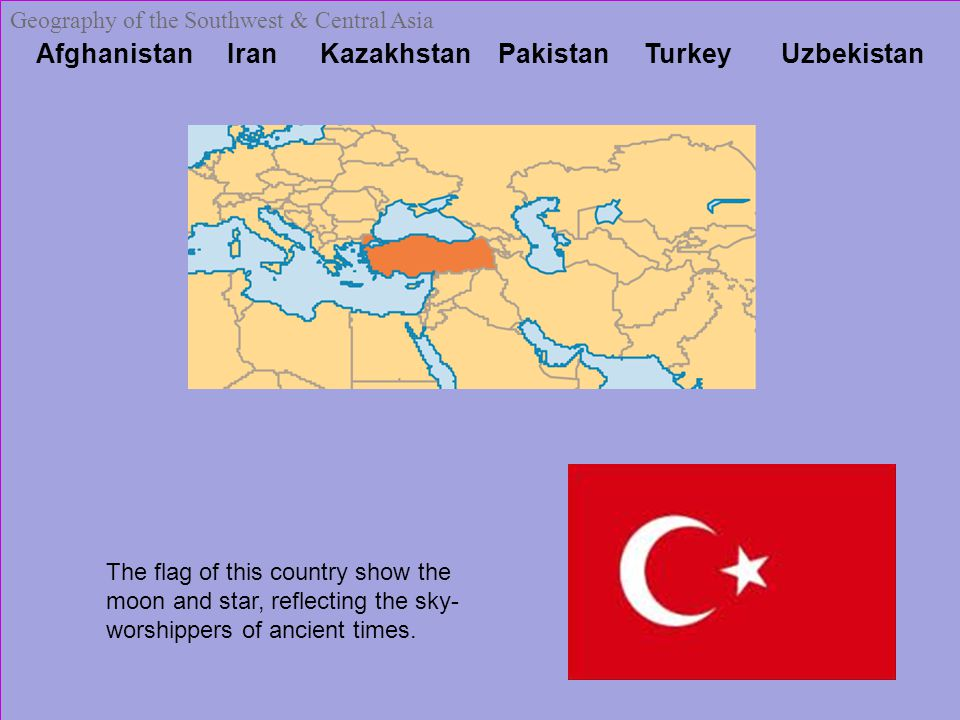 Afghanistan Iran Kazakhstan Pakistan Turkey Uzbekistan Geography of the Southwest & Central Asia The flag of this country show the moon and star, reflecting the sky- worshippers of ancient times.