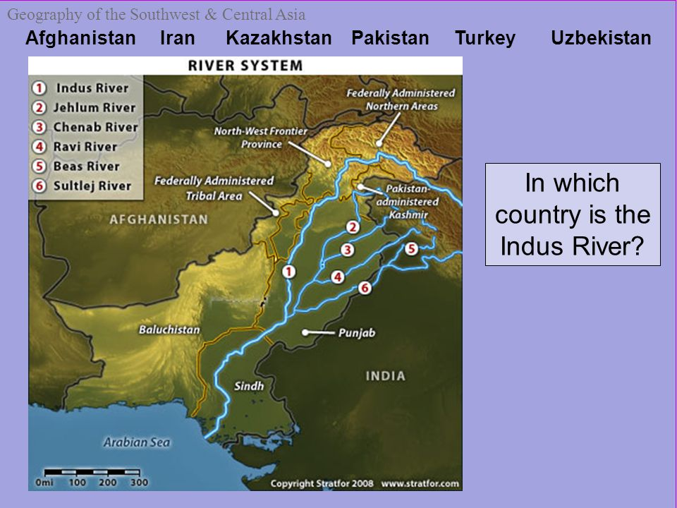 Afghanistan Iran Kazakhstan Pakistan Turkey Uzbekistan Geography of the Southwest & Central Asia In which country is the Indus River