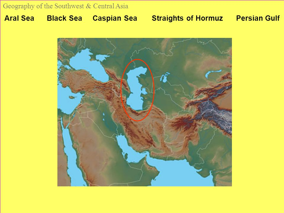Aral Sea Black Sea Caspian Sea Straights of Hormuz Persian Gulf Geography of the Southwest & Central Asia