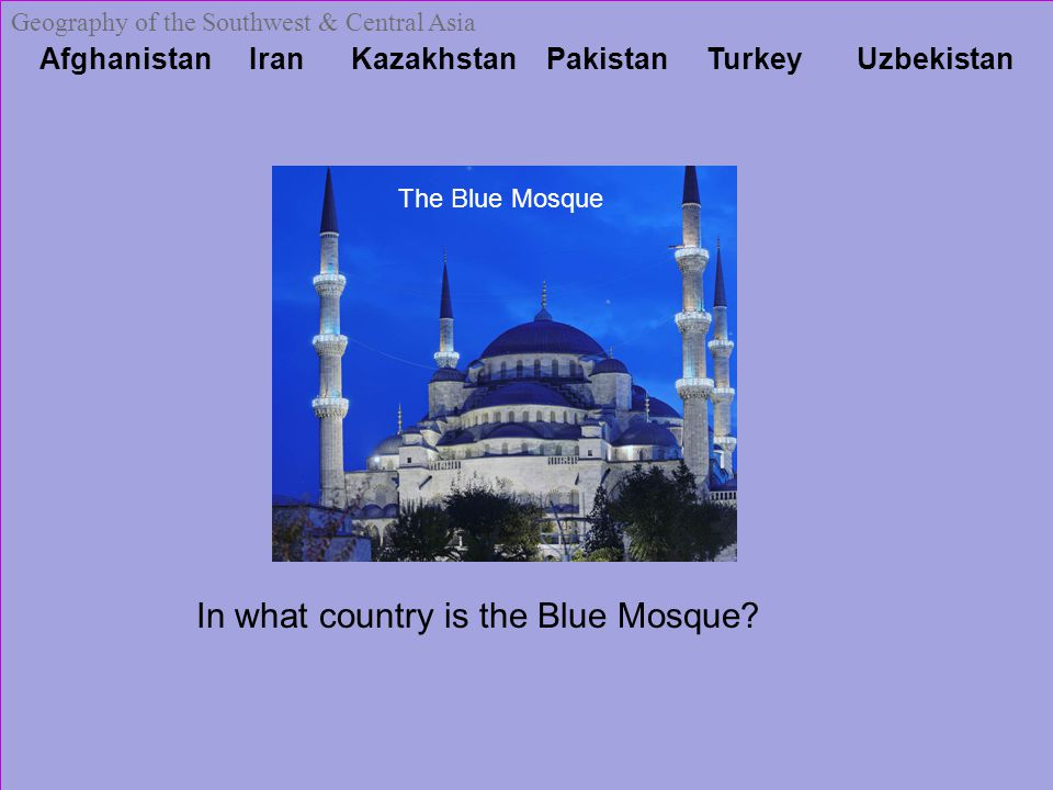 Afghanistan Iran Kazakhstan Pakistan Turkey Uzbekistan Geography of the Southwest & Central Asia The Blue Mosque In what country is the Blue Mosque