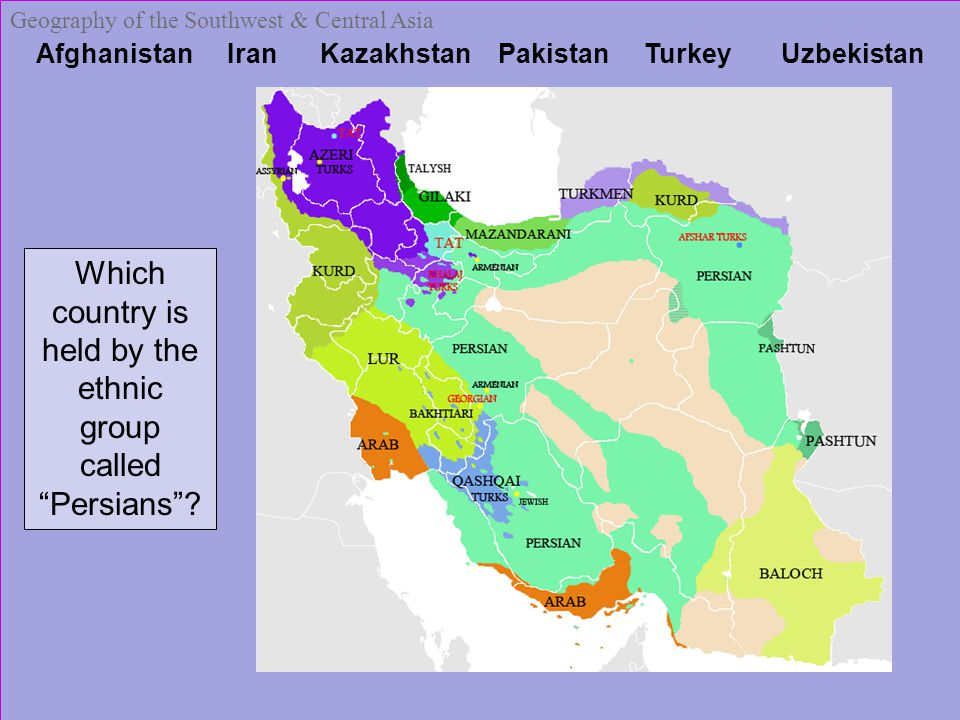 Afghanistan Iran Kazakhstan Pakistan Turkey Uzbekistan Geography of the Southwest & Central Asia Which country is held by the ethnic group called Persians