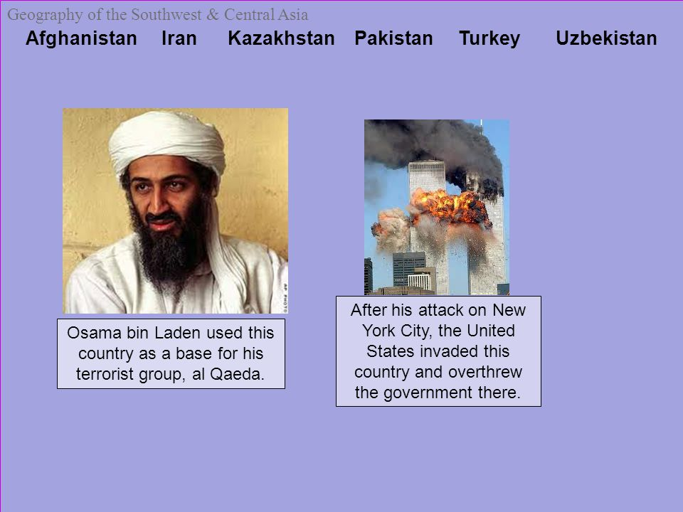 Afghanistan Iran Kazakhstan Pakistan Turkey Uzbekistan Geography of the Southwest & Central Asia Osama bin Laden used this country as a base for his terrorist group, al Qaeda.