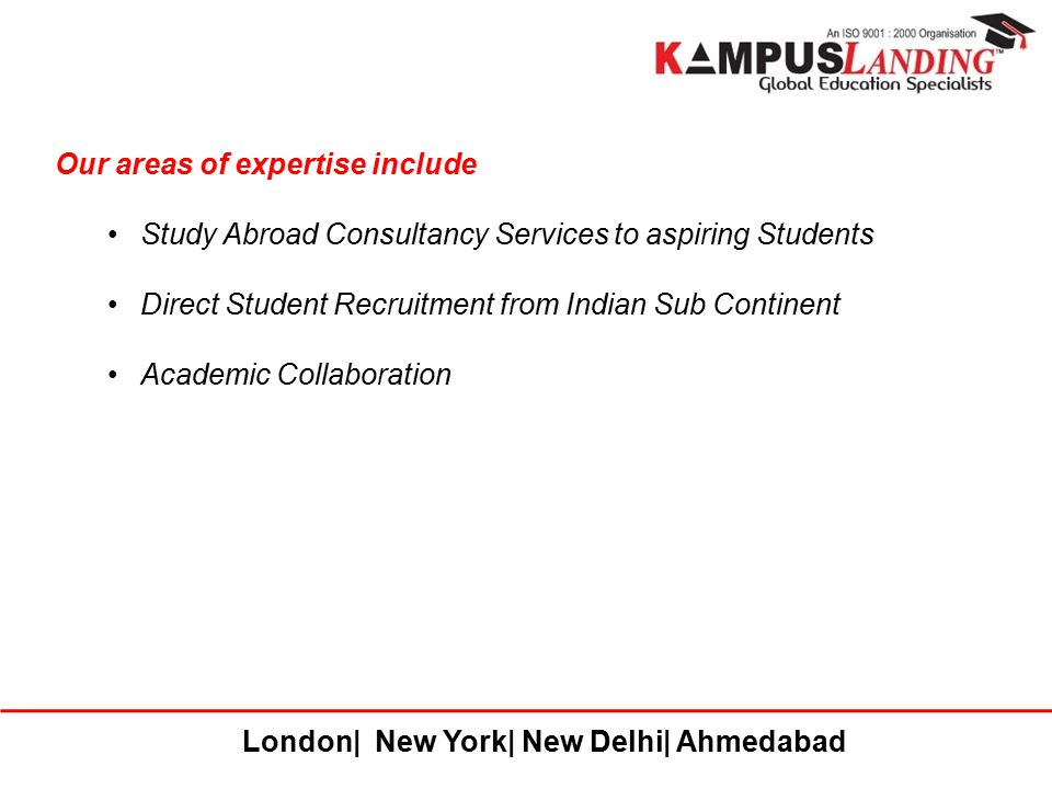 London| New York| New Delhi| Ahmedabad Our areas of expertise include Study Abroad Consultancy Services to aspiring Students Direct Student Recruitmen