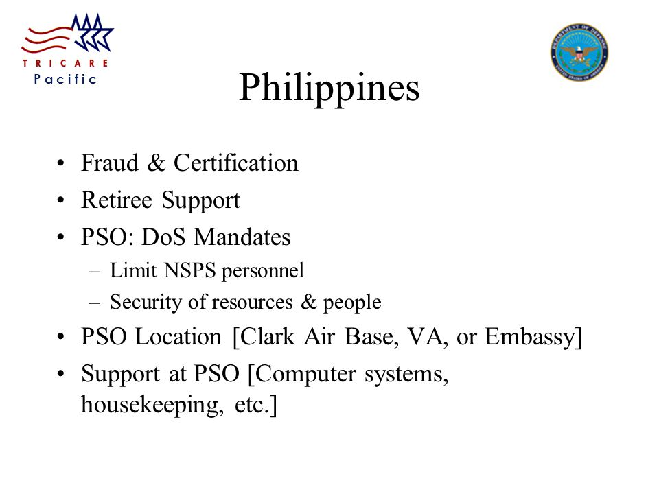 P a c i f i c Philippines Fraud & Certification Retiree Support PSO: DoS Mandates –Limit NSPS personnel –Security of resources & people PSO Location [Clark Air Base, VA, or Embassy] Support at PSO [Computer systems, housekeeping, etc.]