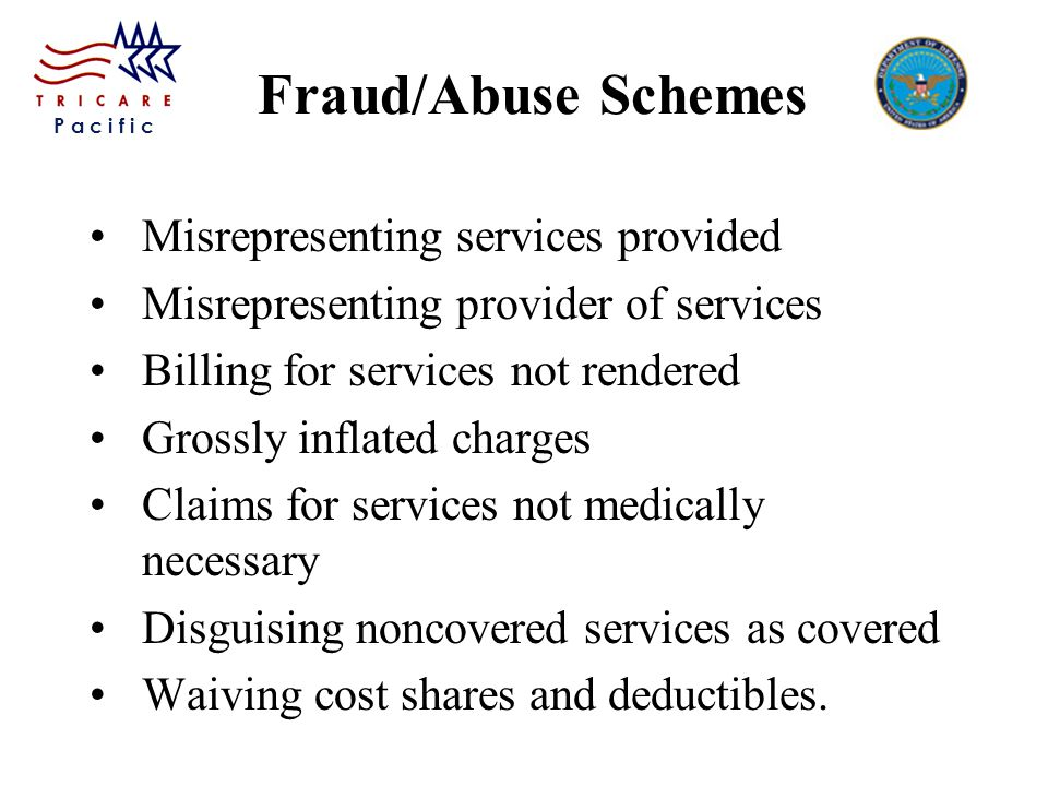 P a c i f i c Fraud/Abuse Schemes Misrepresenting services provided Misrepresenting provider of services Billing for services not rendered Grossly inflated charges Claims for services not medically necessary Disguising noncovered services as covered Waiving cost shares and deductibles.