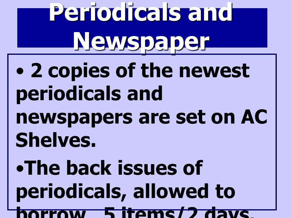 Periodicals and Newspaper 2 copies of the newest periodicals and newspapers are set on AC Shelves.