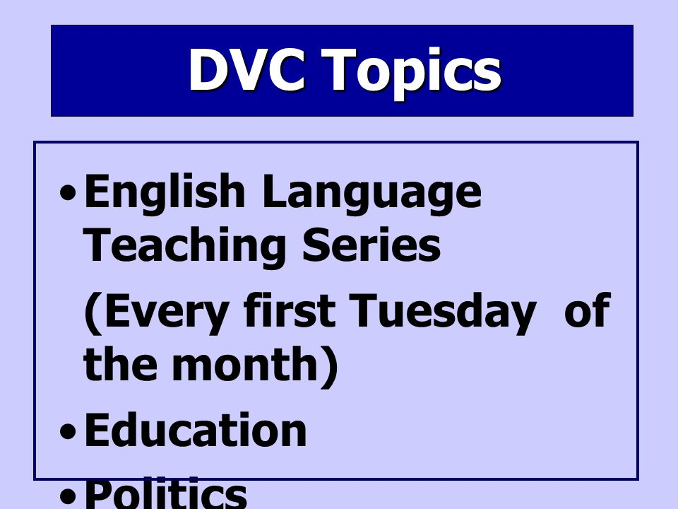 DVC Topics English Language Teaching Series (Every first Tuesday of the month) Education Politics Culture etc.