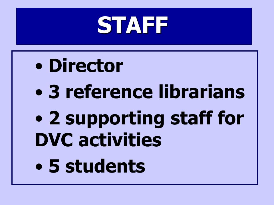 STAFF Director 3 reference librarians 2 supporting staff for DVC activities 5 students