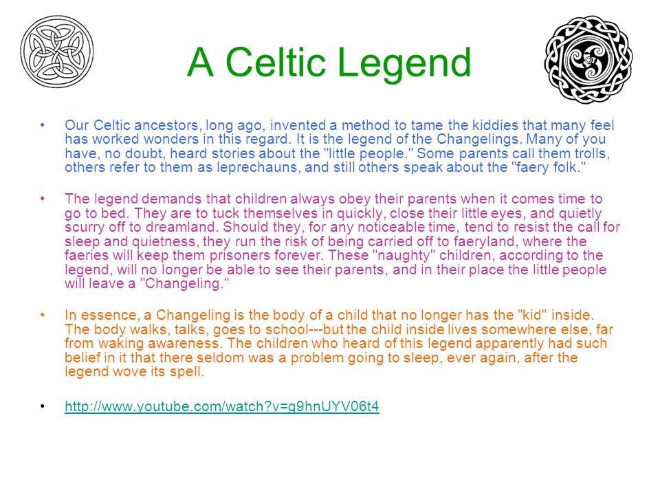 A Celtic Legend Our Celtic ancestors, long ago, invented a method to tame the kiddies that many feel has worked wonders in this regard.