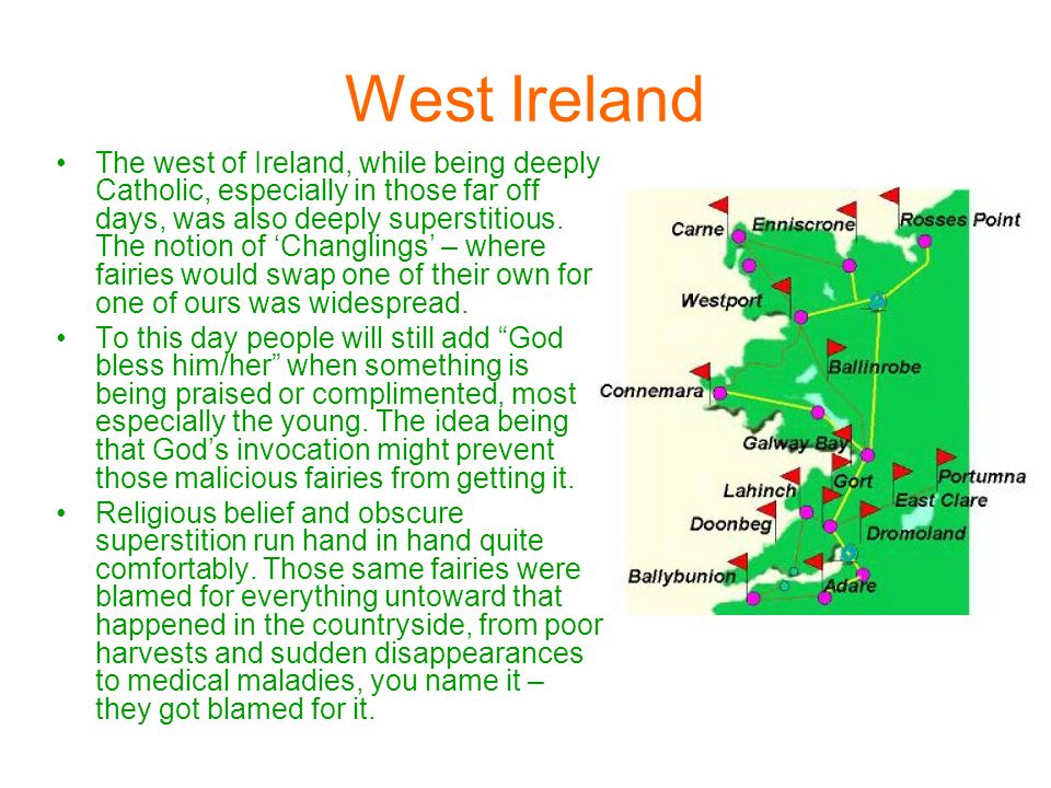 West Ireland The west of Ireland, while being deeply Catholic, especially in those far off days, was also deeply superstitious.
