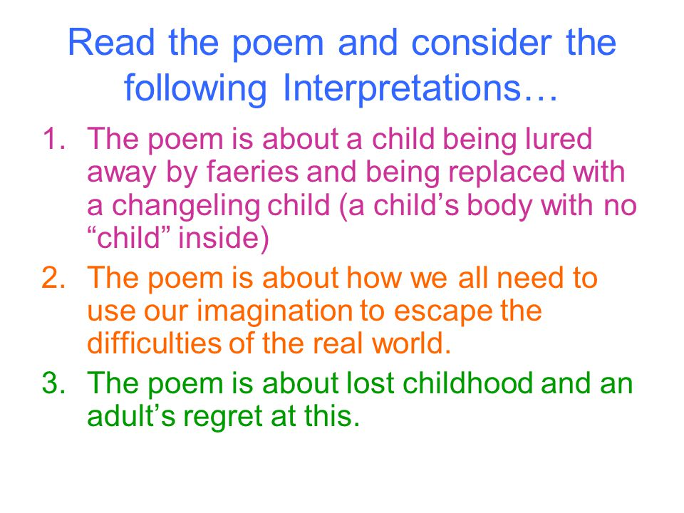 Read the poem and consider the following Interpretations… 1.The poem is about a child being lured away by faeries and being replaced with a changeling child (a child's body with no child inside) 2.The poem is about how we all need to use our imagination to escape the difficulties of the real world.