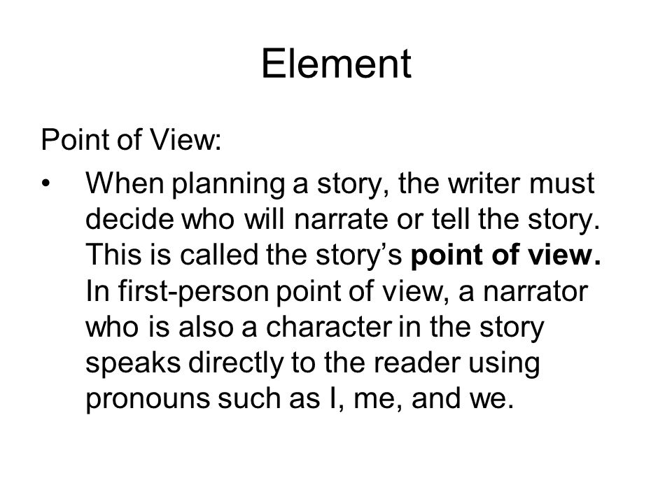 Element Point of View: When planning a story, the writer must decide who will narrate or tell the story. This is called the story's point of view. In