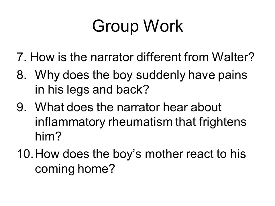 Group Work 7. How is the narrator different from Walter? 8.Why does the boy suddenly have pains in his legs and back? 9.What does the narrator hear ab