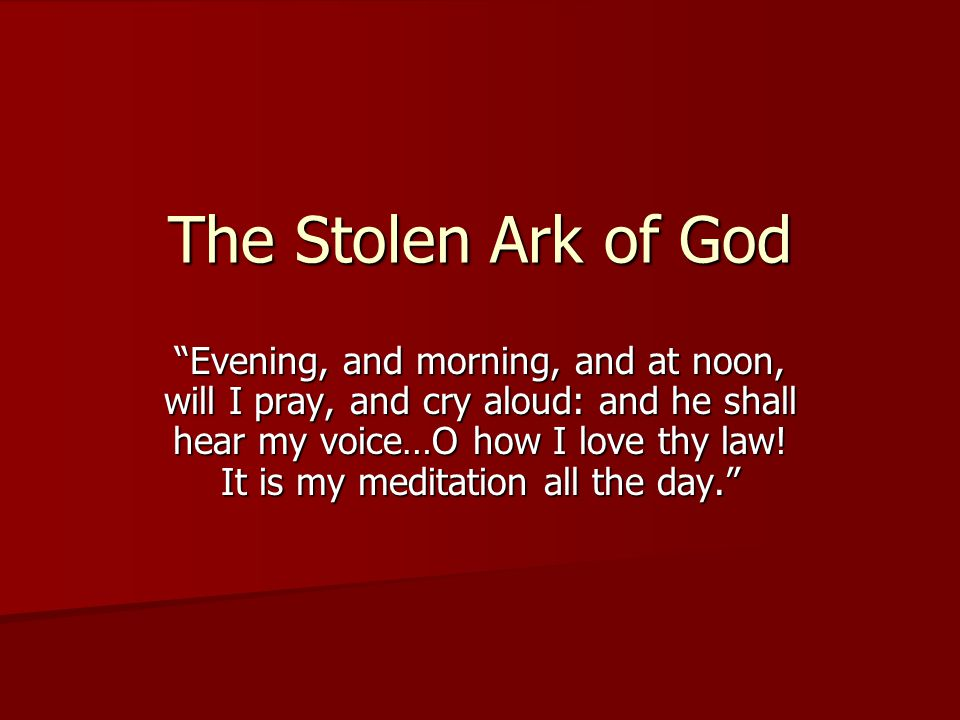 The Stolen Ark of God Evening, and morning, and at noon, will I pray, and cry aloud: and he shall hear my voice…O how I love thy law.