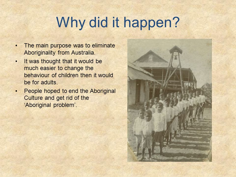 Why did it happen. The main purpose was to eliminate Aboriginality from Australia.