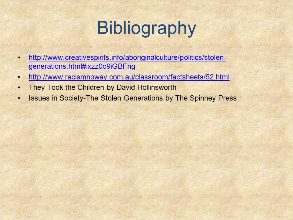 Bibliography http://www.creativespirits.info/aboriginalculture/politics/stolen- generations.html#ixzz0o9iGBFnghttp://www.creativespirits.info/aboriginalculture/politics/stolen- generations.html#ixzz0o9iGBFng http://www.racismnoway.com.au/classroom/factsheets/52.html They Took the Children by David Hollinsworth Issues in Society-The Stolen Generations by The Spinney Press