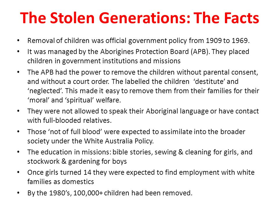 The Stolen Generations: The Facts Removal of children was official government policy from 1909 to 1969.