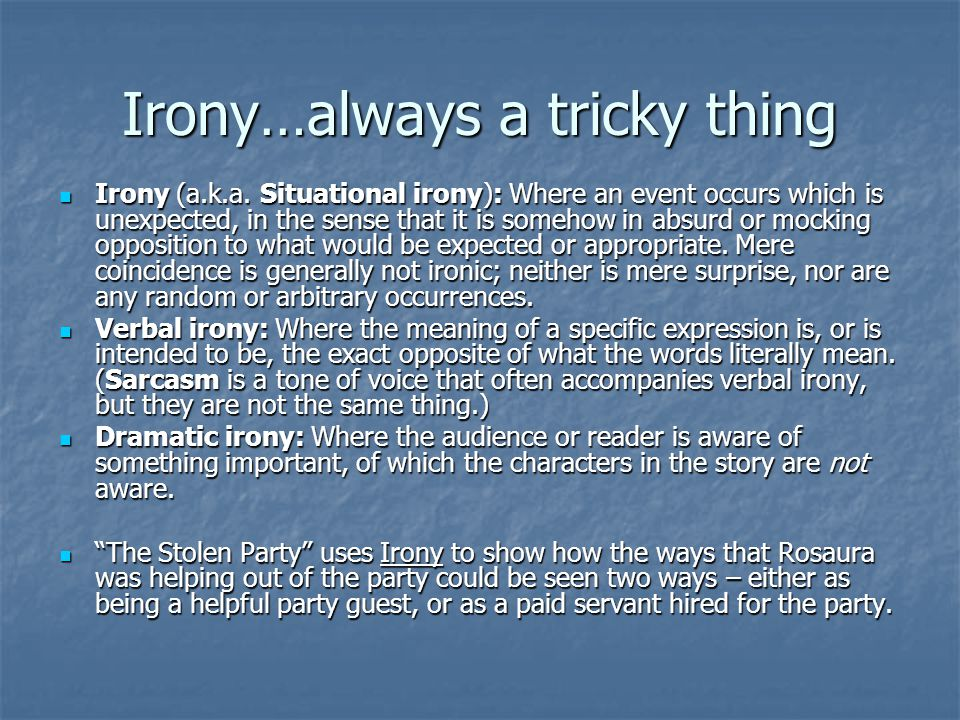 Irony…always a tricky thing Irony (a.k.a. Situational irony): Where an event occurs which is unexpected, in the sense that it is somehow in absurd or