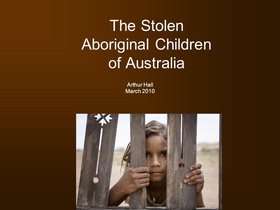 The Stolen Aboriginal Children of Australia Arthur Hall March 2010