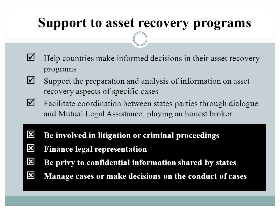  Be involved in litigation or criminal proceedings  Finance legal representation  Be privy to confidential information shared by states  Manage cases or make decisions on the conduct of cases Support to asset recovery programs  Help countries make informed decisions in their asset recovery programs  Support the preparation and analysis of information on asset recovery aspects of specific cases  Facilitate coordination between states parties through dialogue and Mutual Legal Assistance, playing an honest broker