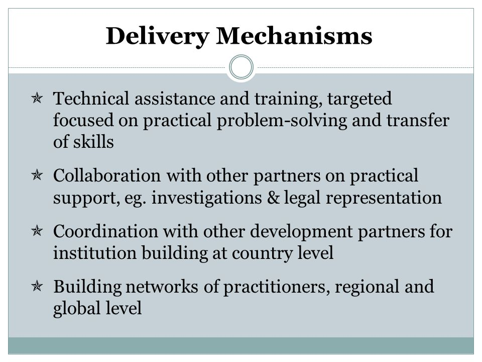 Delivery Mechanisms  Technical assistance and training, targeted focused on practical problem-solving and transfer of skills  Collaboration with other partners on practical support, eg.