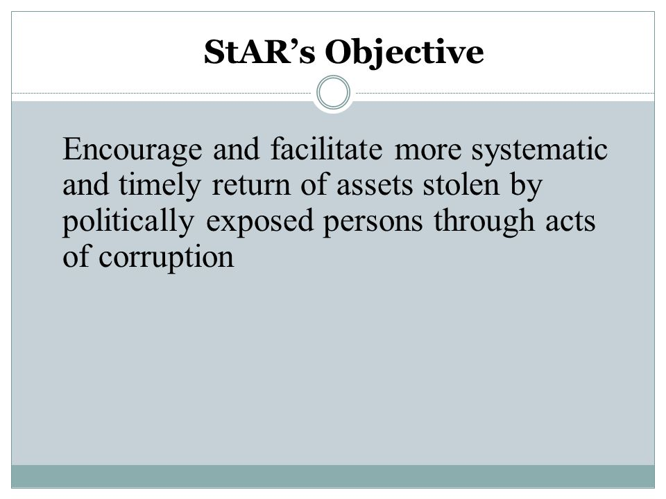 Encourage and facilitate more systematic and timely return of assets stolen by politically exposed persons through acts of corruption StAR's Objective
