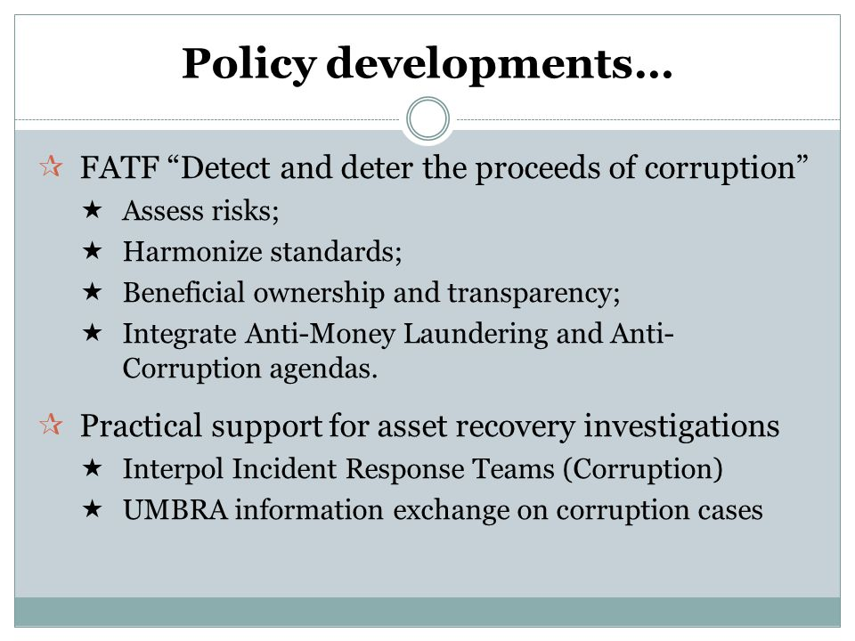 …policy analysis and advocacy P OLICY A NALYSIS  Politically Exposed Persons (PEPs) : enhanced due-diligence  Towards a Global Architecture : gaps in the institutional framework  Corporate Vehicles : identifying beneficial ownership (June 2010)  Lowering the Barriers : policy in financial centers (Summer 2010)  Illicit Enrichment .