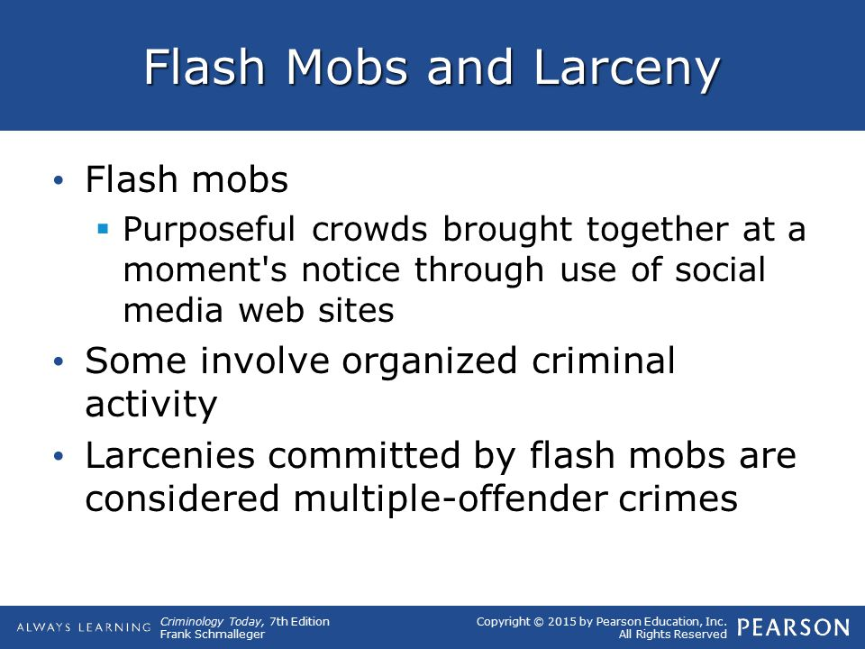 Copyright © 2015 by Pearson Education, Inc. All Rights Reserved Criminology Today, 7th Edition Frank Schmalleger Flash Mobs and Larceny Flash mobs  P