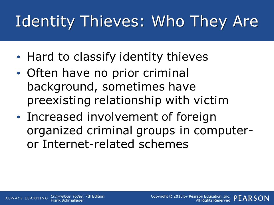 Copyright © 2015 by Pearson Education, Inc. All Rights Reserved Criminology Today, 7th Edition Frank Schmalleger Identity Thieves: Who They Are Hard t