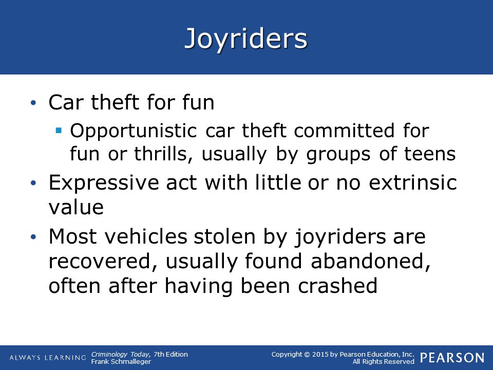 Copyright © 2015 by Pearson Education, Inc. All Rights Reserved Criminology Today, 7th Edition Frank Schmalleger Joyriders Car theft for fun  Opportu