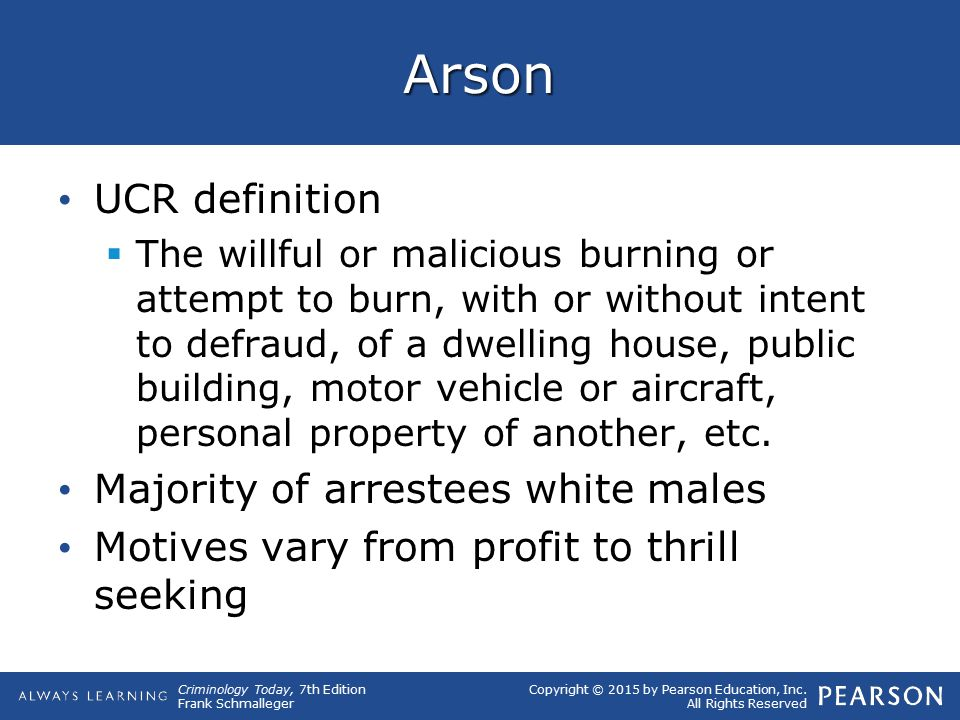Copyright © 2015 by Pearson Education, Inc. All Rights Reserved Criminology Today, 7th Edition Frank Schmalleger Arson UCR definition  The willful or