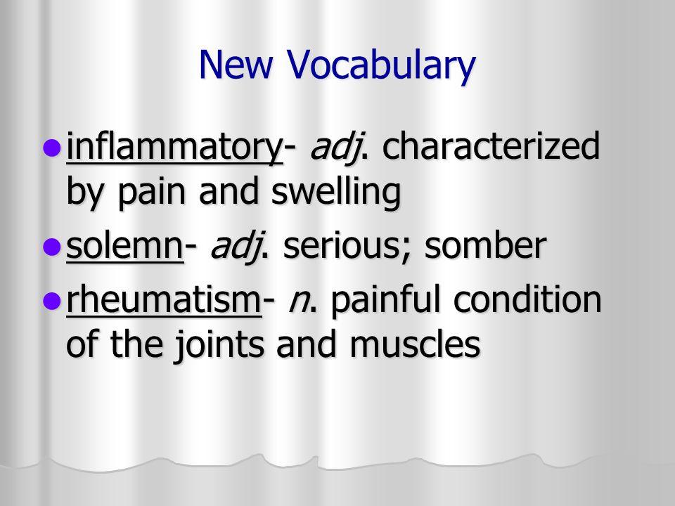 New Vocabulary inflammatory- adj. characterized by pain and swelling inflammatory- adj. characterized by pain and swelling solemn- adj. serious; sombe