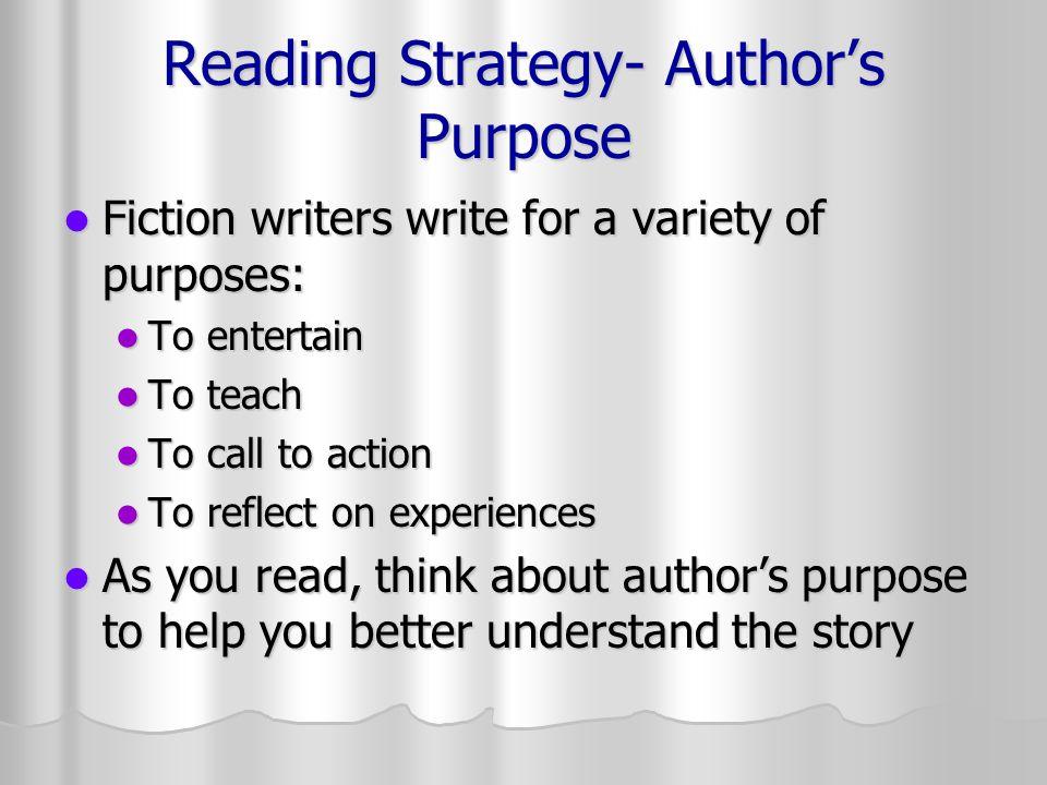 Reading Strategy- Author's Purpose Fiction writers write for a variety of purposes: Fiction writers write for a variety of purposes: To entertain To e