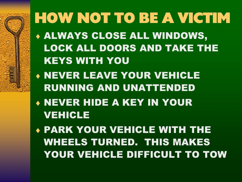 HOW NOT TO BE A VICTIM  ALWAYS CLOSE ALL WINDOWS, LOCK ALL DOORS AND TAKE THE KEYS WITH YOU  NEVER LEAVE YOUR VEHICLE RUNNING AND UNATTENDED  NEVER HIDE A KEY IN YOUR VEHICLE  PARK YOUR VEHICLE WITH THE WHEELS TURNED.