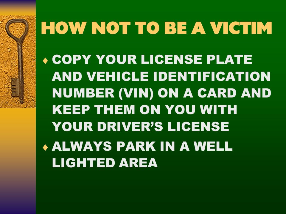 HOW NOT TO BE A VICTIM  COPY YOUR LICENSE PLATE AND VEHICLE IDENTIFICATION NUMBER (VIN) ON A CARD AND KEEP THEM ON YOU WITH YOUR DRIVER'S LICENSE  ALWAYS PARK IN A WELL LIGHTED AREA