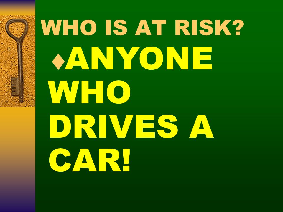 WHO IS AT RISK?  ANYONE WHO DRIVES A CAR!