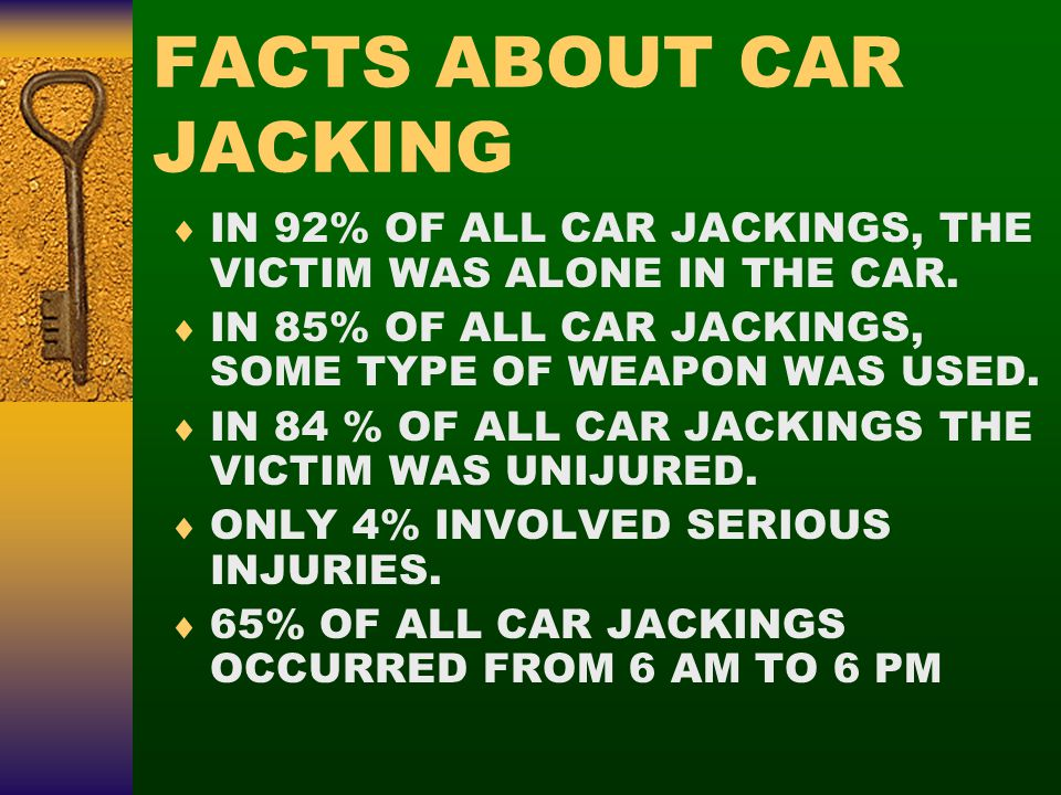 FACTS ABOUT CAR JACKING  IN 92% OF ALL CAR JACKINGS, THE VICTIM WAS ALONE IN THE CAR.