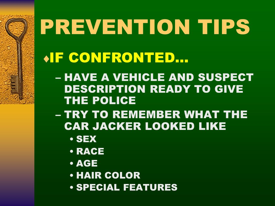 PREVENTION TIPS –HAVE A VEHICLE AND SUSPECT DESCRIPTION READY TO GIVE THE POLICE –TRY TO REMEMBER WHAT THE CAR JACKER LOOKED LIKE SEX RACE AGE HAIR COLOR SPECIAL FEATURES  IF CONFRONTED…